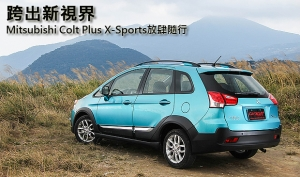跨出新視界─Mitsubishi Colt Plus X-Sports放肆隨行